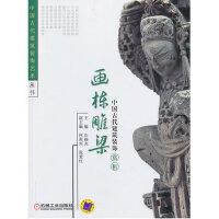 中国古代建筑装饰艺术丛书:中国古代建筑装饰赏析・画栋雕梁